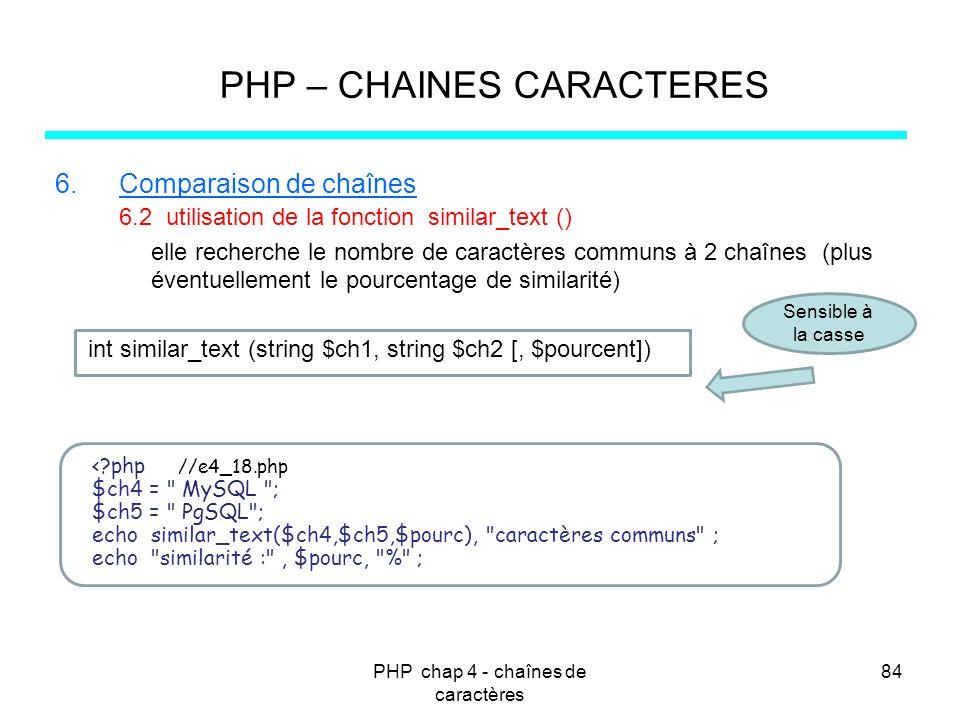 PHP chap 4 - chaînes de caractères 84 PHP – CHAINES CARACTERES 6.Comparaison de chaînes 6.2 utilisation de la fonction similar_text () elle recherche