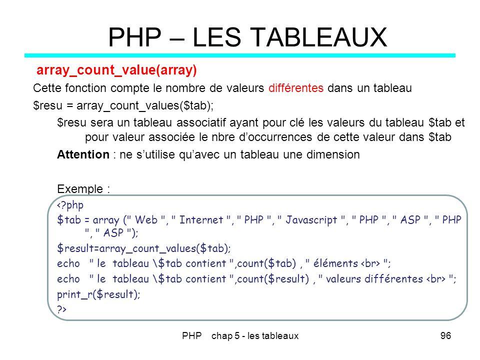 PHP chap 5 - les tableaux96 PHP – LES TABLEAUX array_count_value(array) Cette fonction compte le nombre de valeurs différentes dans un tableau $resu =