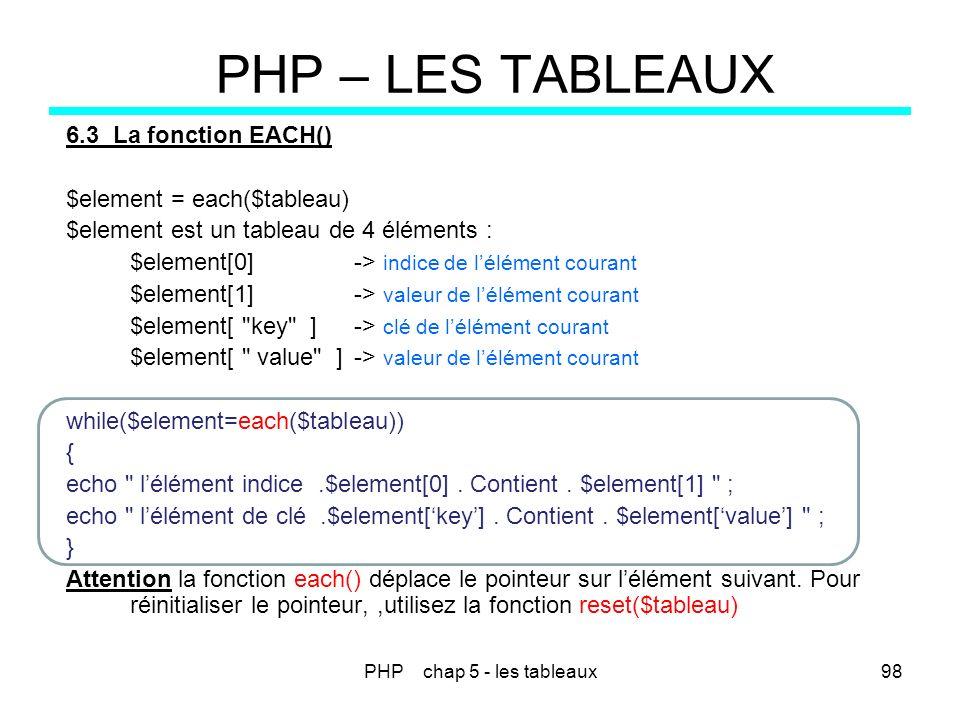 PHP chap 5 - les tableaux98 PHP – LES TABLEAUX 6.3 La fonction EACH() $element = each($tableau) $element est un tableau de 4 éléments : $element[0] ->