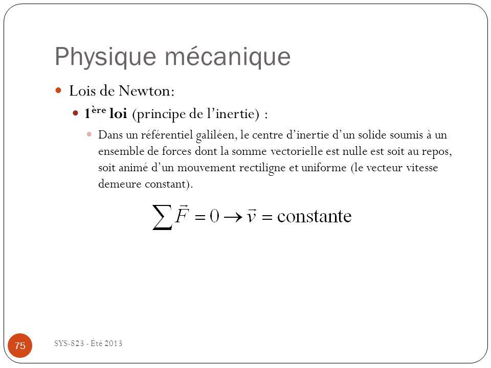 Physique mécanique SYS-823 - Été 2013 Lois de Newton: 1 ère loi (principe de linertie) : Dans un référentiel galiléen, le centre dinertie dun solide soumis à un ensemble de forces dont la somme vectorielle est nulle est soit au repos, soit animé dun mouvement rectiligne et uniforme (le vecteur vitesse demeure constant).