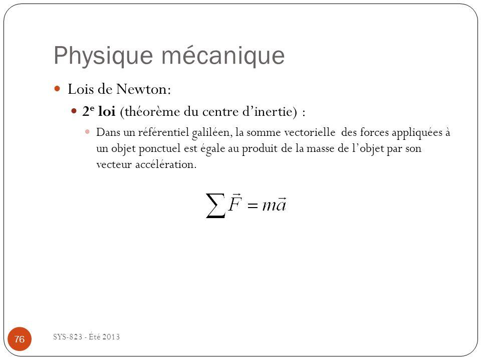 Physique mécanique SYS-823 - Été 2013 Lois de Newton: 2 e loi (théorème du centre dinertie) : Dans un référentiel galiléen, la somme vectorielle des forces appliquées à un objet ponctuel est égale au produit de la masse de lobjet par son vecteur accélération.