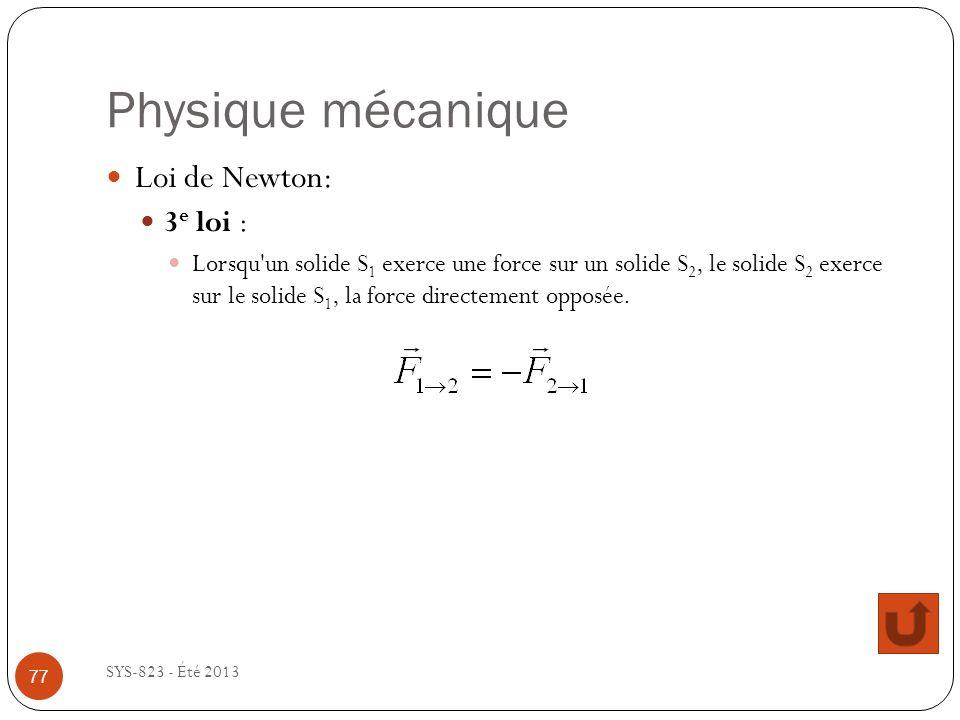 Physique mécanique SYS-823 - Été 2013 Loi de Newton: 3 e loi : Lorsqu un solide S 1 exerce une force sur un solide S 2, le solide S 2 exerce sur le solide S 1, la force directement opposée.