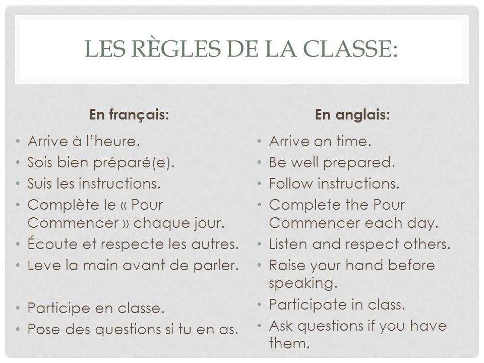 LES RÈGLES DE LA CLASSE: En français: Arrive à lheure. Sois bien préparé(e). Suis les instructions. Complète le « Pour Commencer » chaque jour. Écoute