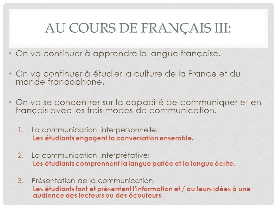 AU COURS DE FRANÇAIS III: On va continuer à apprendre la langue française. On va continuer à étudier la culture de la France et du monde francophone.