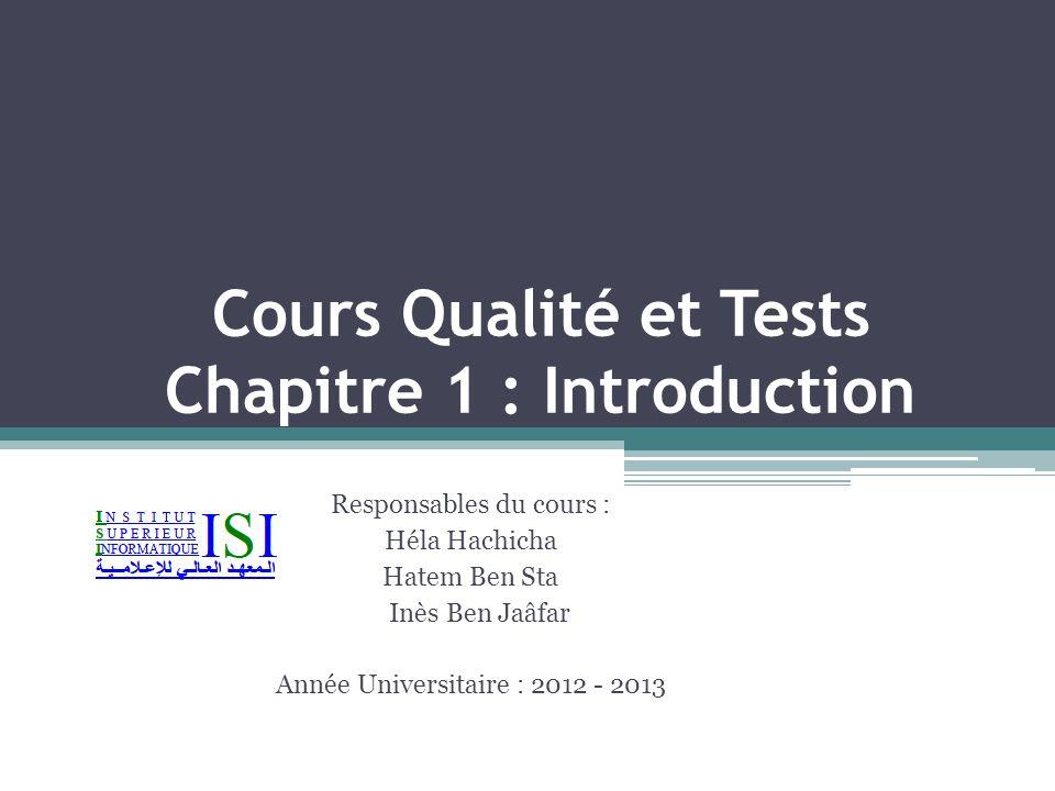 Cours Qualité et Tests Chapitre 1 : Introduction Responsables du cours : Héla Hachicha Hatem Ben Sta Inès Ben Jaâfar Année Universitaire : 2012 - 2013