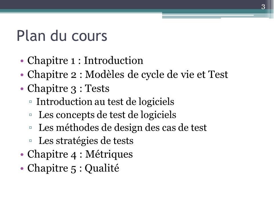 Plan du cours Chapitre 1 : Introduction Chapitre 2 : Modèles de cycle de vie et Test Chapitre 3 : Tests Introduction au test de logiciels Les concepts de test de logiciels Les méthodes de design des cas de test Les stratégies de tests Chapitre 4 : Métriques Chapitre 5 : Qualité 3