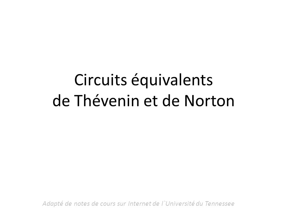 Adapté de notes de cours sur Internet de l`Université du Tennessee Conversion Thévenin-Norton V Th =R N I N I N =V Th /R Th R Th =R N R N =R Th Léquivalent de Thévenin est préférable quand R Th est petit ( M ) N B A