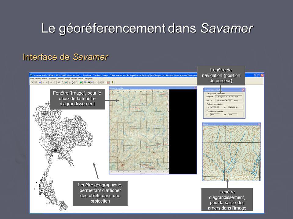 Le géoréferencement dans Savamer Interface de Savamer Fenêtre Image, pour le choix de la fenêtre dagrandissement Fenêtre de navigation (position du curseur) Fenêtre dagrandissement, pour la saisie des amers dans limage Fenêtre géographique, permettant dafficher des objets dans une projection
