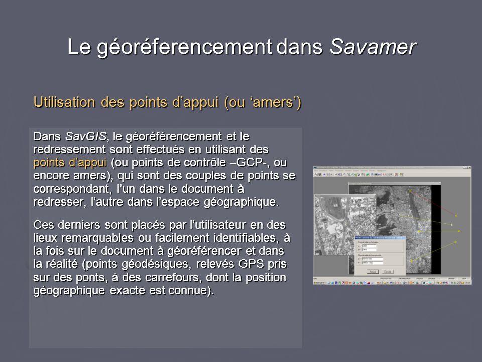Le géoréferencement dans Savamer Dans SavGIS, le géoréférencement et le redressement sont effectués en utilisant des points dappui (ou points de contrôle –GCP-, ou encore amers), qui sont des couples de points se correspondant, lun dans le document à redresser, lautre dans lespace géographique.