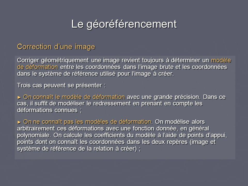Le géoréférencement Corriger géométriquement une image revient toujours à déterminer un modèle de déformation entre les coordonnées dans limage brute et les coordonnées dans le système de référence utilisé pour limage à créer.