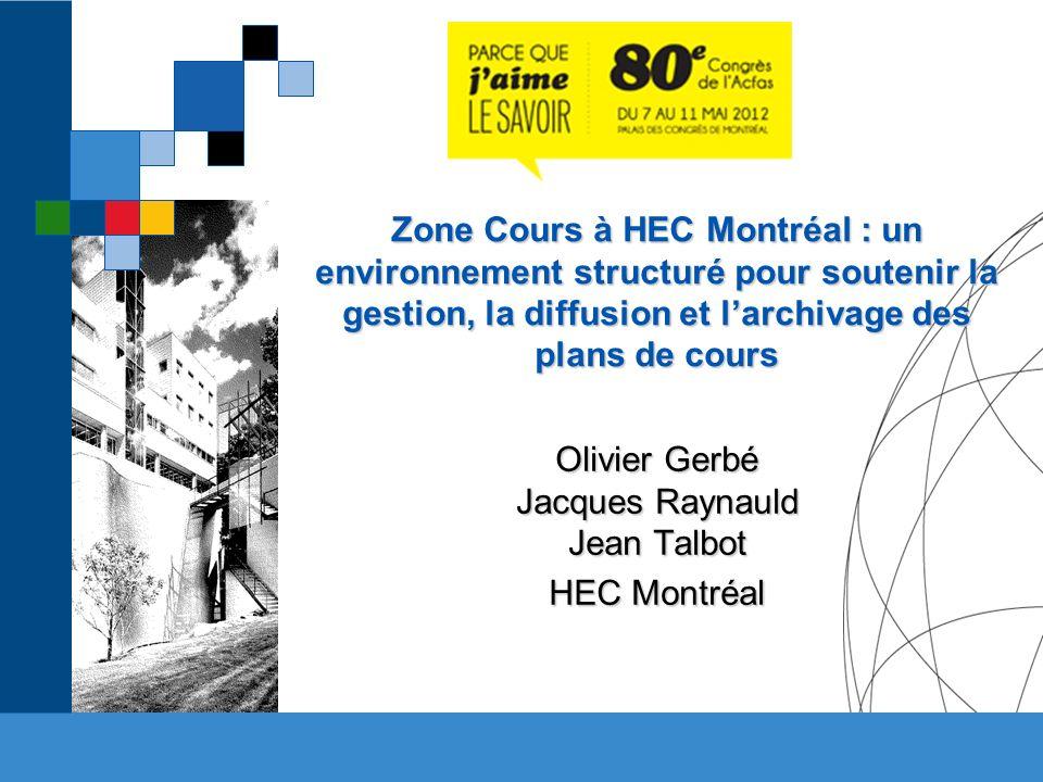Zone Cours à HEC Montréal : un environnement structuré pour soutenir la gestion, la diffusion et larchivage des plans de cours Olivier Gerbé Jacques Raynauld Jean Talbot HEC Montréal