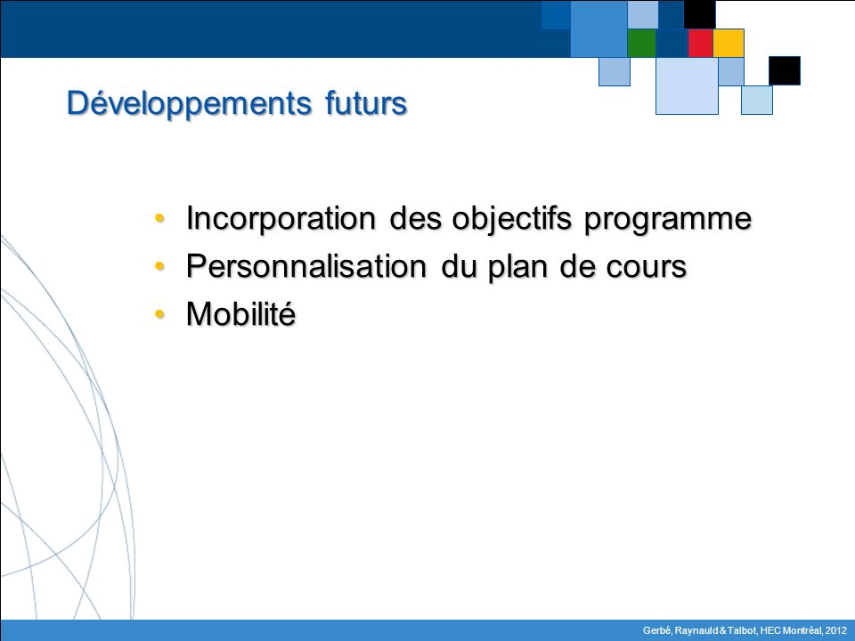 Gerbé, Raynauld & Talbot, HEC Montréal, 2012 Développements futurs Incorporation des objectifs programmeIncorporation des objectifs programme Personnalisation du plan de coursPersonnalisation du plan de cours MobilitéMobilité