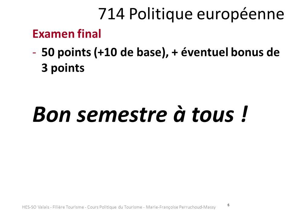 6 714 Politique européenne Examen final -50 points (+10 de base), + éventuel bonus de 3 points Bon semestre à tous ! HES-SO Valais - Filière Tourisme