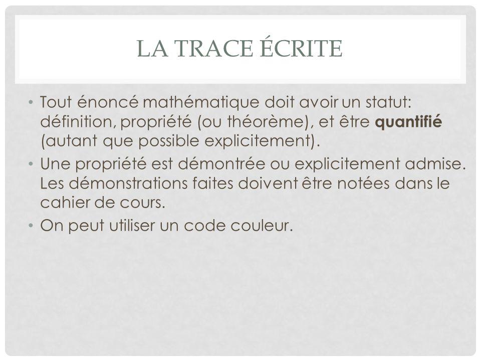 LA TRACE ÉCRITE Tout énoncé mathématique doit avoir un statut: définition, propriété (ou théorème), et être quantifié (autant que possible explicitement).