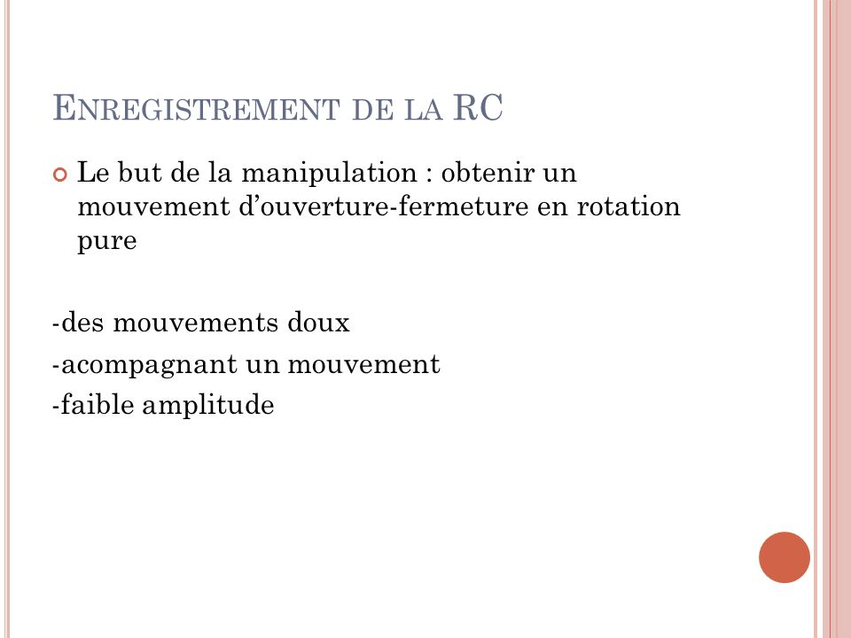 E NREGISTREMENT DE LA RC Le but de la manipulation : obtenir un mouvement douverture-fermeture en rotation pure -des mouvements doux -acompagnant un m