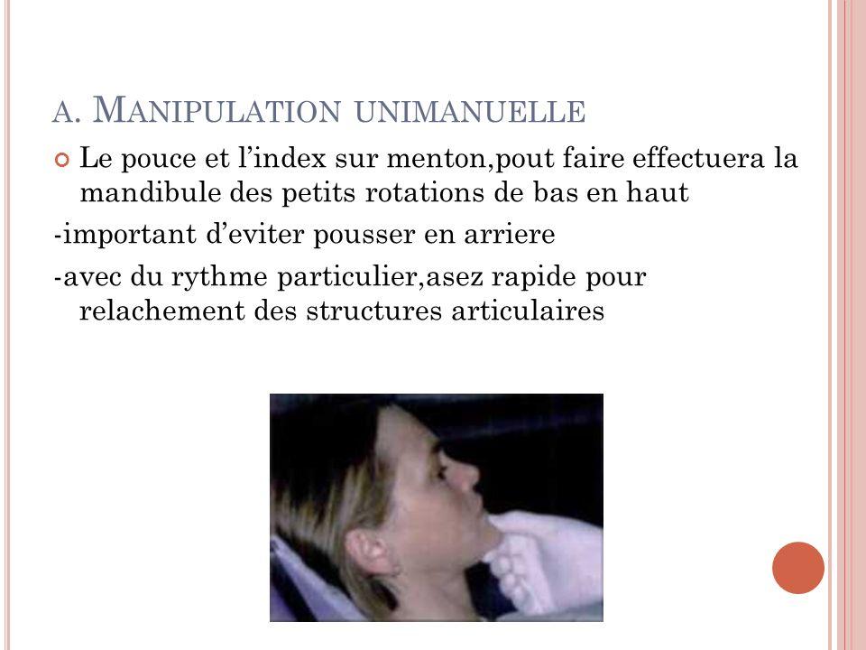 A. M ANIPULATION UNIMANUELLE Le pouce et lindex sur menton,pout faire effectuera la mandibule des petits rotations de bas en haut -important deviter p