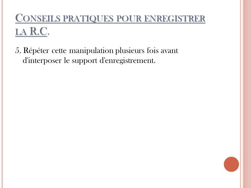 C ONSEILS PRATIQUES POUR ENREGISTRER LA R.C C ONSEILS PRATIQUES POUR ENREGISTRER LA R.C.