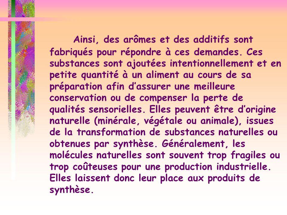 Ainsi, des arômes et des additifs sont fabriqués pour répondre à ces demandes. Ces substances sont ajoutées intentionnellement et en petite quantité à