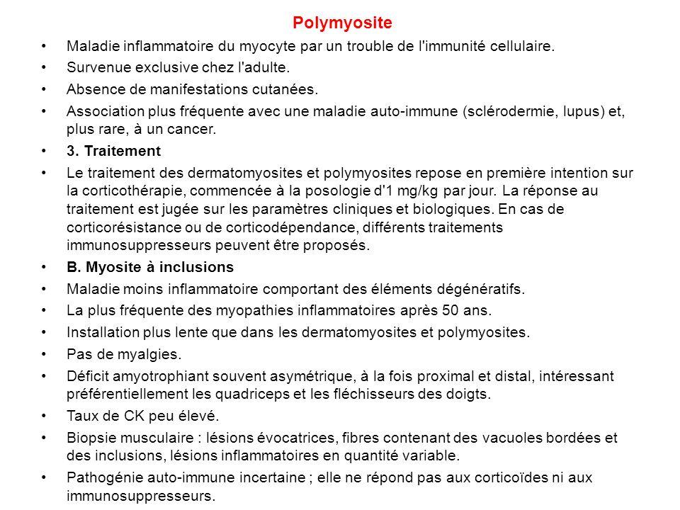Polymyosite Maladie inflammatoire du myocyte par un trouble de l'immunité cellulaire. Survenue exclusive chez l'adulte. Absence de manifestations cuta