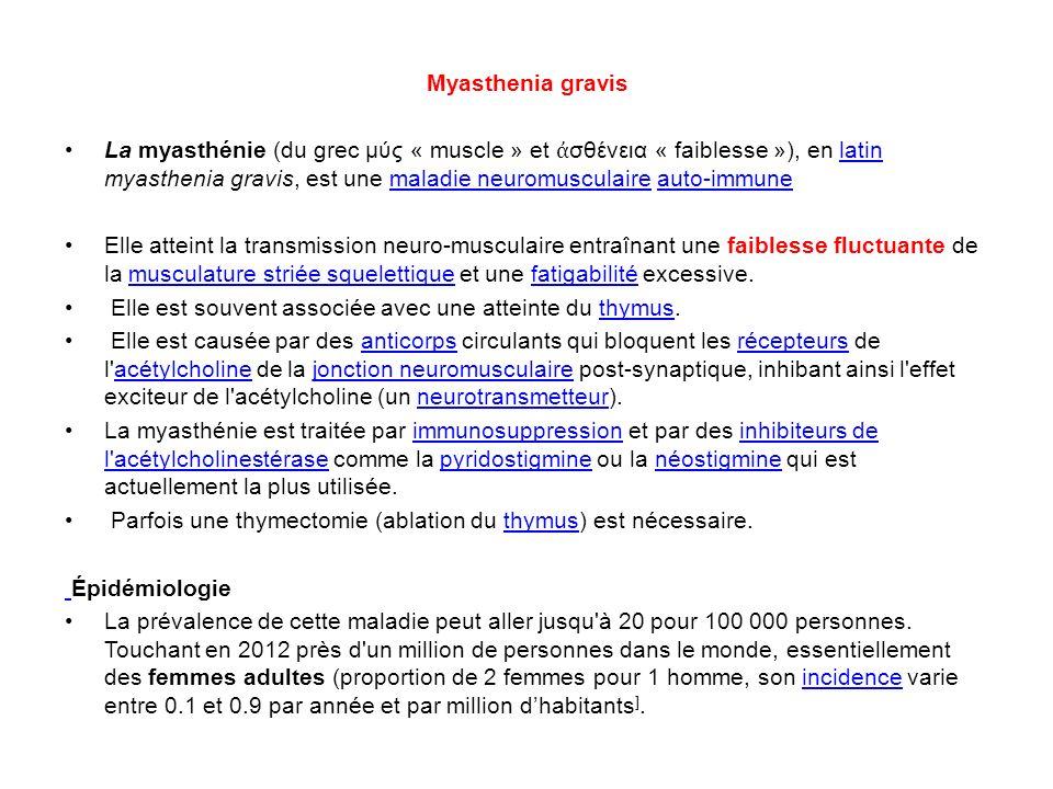 Myasthenia gravis La myasthénie (du grec μύς « muscle » et σθένεια « faiblesse »), en latin myasthenia gravis, est une maladie neuromusculaire auto-im