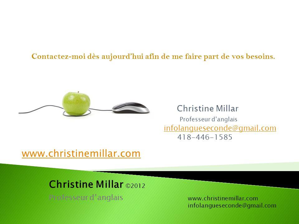 Christine Millar Professeur danglais infolangueseconde@gmail.com 418-446-1585 Christine Millar ©2012 Professeur danglais www.christinemillar.com infolangueseconde@gmail.com www.christinemillar.com Contactez-moi dès aujourdhui afin de me faire part de vos besoins.