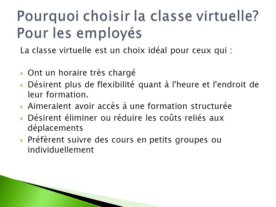 La classe virtuelle est un choix idéal pour ceux qui : Ont un horaire très chargé Désirent plus de flexibilité quant à l heure et l endroit de leur formation.