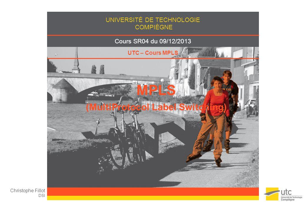 UNIVERSITÉ DE TECHNOLOGIE COMPIÈGNE Cours SR04 du 09/12/2013 UTC – Cours MPLS MPLS (MultiProtocol Label Switching) Christophe Fillot DSI