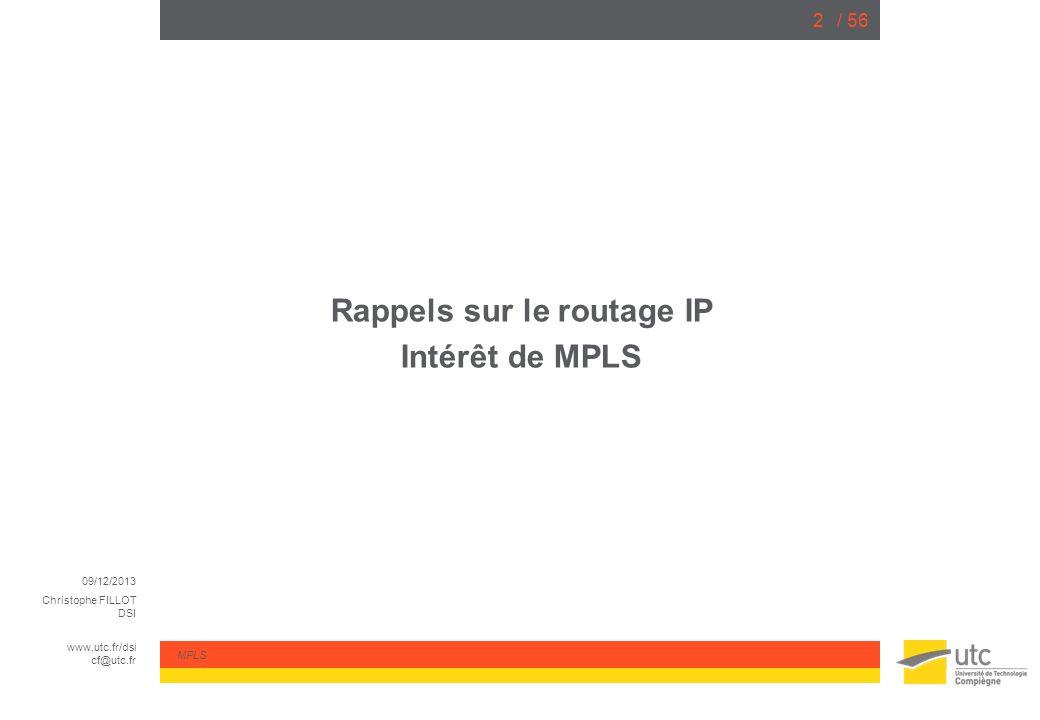 09/12/2013 Christophe FILLOT DSI www.utc.fr/dsi cf@utc.fr MPLS / 563 Routage des paquets IP Le routeur reçoit un paquet IP sur une de ses interfaces, Il extrait l adresse IP de destination présente dans le paquet, Il consulte sa table de routage et détermine linterface de sortie et ladresse IP du routeur suivant (next-hop ou prochain saut), Il construit une nouvelle entête de niveau 2 (avec des protocoles comme ARP par exemple) en fonction des informations obtenues.