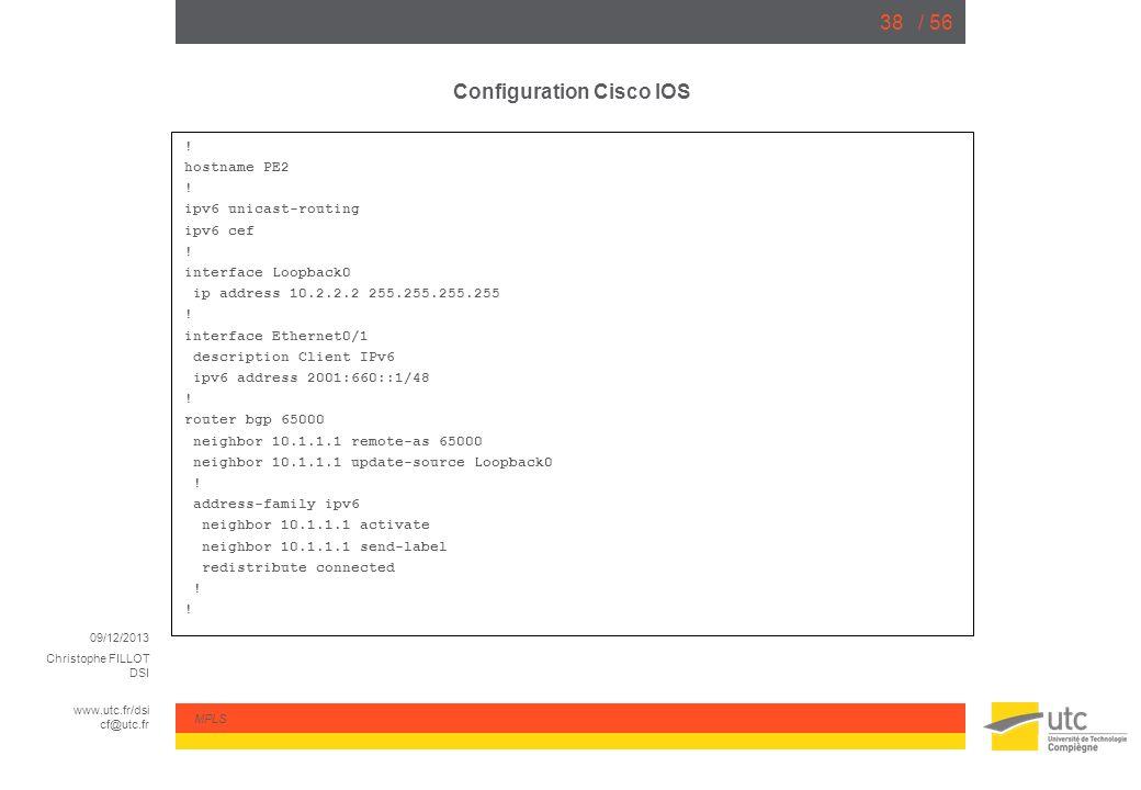 09/12/2013 Christophe FILLOT DSI www.utc.fr/dsi cf@utc.fr MPLS / 5638 Configuration Cisco IOS ! hostname PE2 ! ipv6 unicast-routing ipv6 cef ! interfa