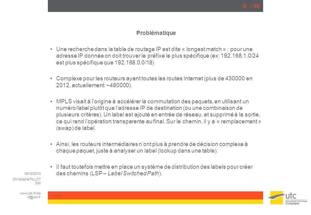 09/12/2013 Christophe FILLOT DSI www.utc.fr/dsi cf@utc.fr MPLS / 5627 MP-BGP Les routeurs PE « peerent » entre eux en MP-BGP (Multi-Protocol BGP), en utilisant laddress-family « VPNv4 » [AFI 1 (IPv4), SAFI 128 (VPN)] Les routes échangées contiennent notamment un préfixe dit « VPN-IPv4 » (Préfixe IPv4 + Route Distinguisher) et un Label MPLS, local au PE qui fait lannonce.