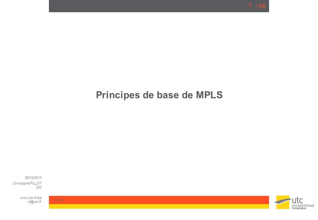 09/12/2013 Christophe FILLOT DSI www.utc.fr/dsi cf@utc.fr MPLS / 568 Encapsulation Les labels sont insérés entre lentête de niveau 2 (Ethernet, …) et lentête de niveau 3 (IPv4, IPv6, …) On peut dire quil sagit du niveau « 2.5 »… Il est possible davoir plusieurs labels consécutifs (stacking) Un label a une taille de 4 octets (32-bits) et contient les informations suivantes: Label : entier sur 20 bits TTL (Time-To-Live) : 8 bits CoS/EXP : 3 bits (utilisé pour la qualité de service) BoS (Bottom of Stack): 1 bit (dernier label de la pile si = 1)