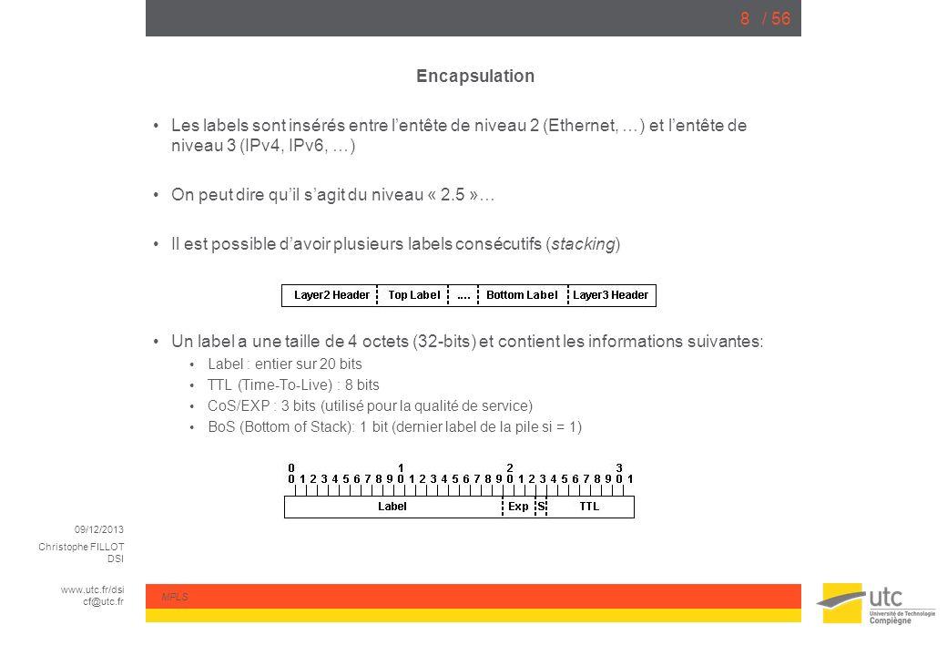 09/12/2013 Christophe FILLOT DSI www.utc.fr/dsi cf@utc.fr MPLS / 569 Commutation de label On peut résumer les opérations de commutation: « Push Label » : insère un nouveau label (en tête) => routeur dentrée (ingress) « Pop Label » : supprime le 1 er label => routeur de sortie (egress) « Swap » : remplacement de label => routeurs intermédiaires Les routeurs utilisent le 1 er label de la pile pour la commutation.