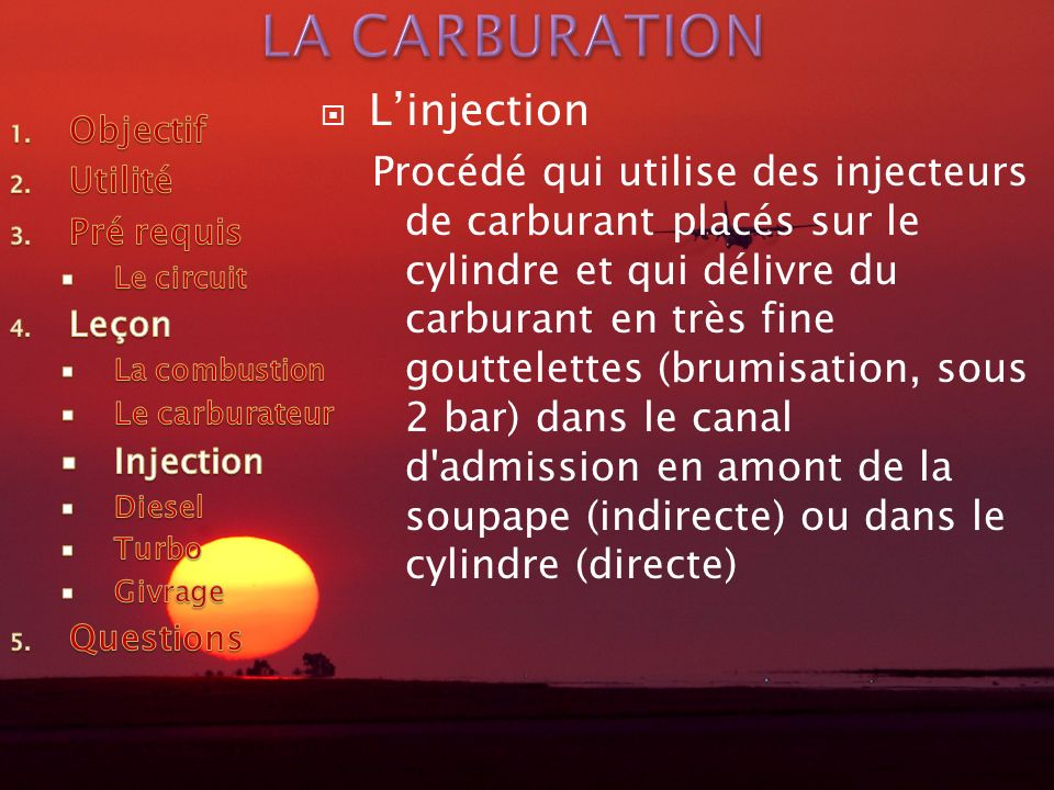 Linjection Procédé qui utilise des injecteurs de carburant placés sur le cylindre et qui délivre du carburant en très fine gouttelettes (brumisation, sous 2 bar) dans le canal d admission en amont de la soupape (indirecte) ou dans le cylindre (directe)