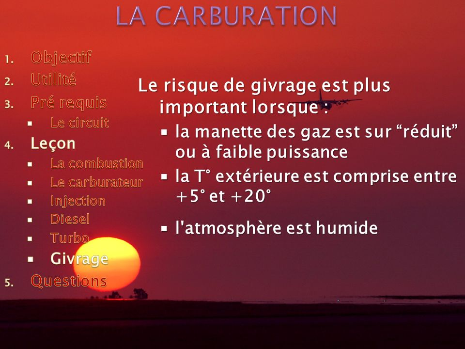 Le risque de givrage est plus important lorsque : la manette des gaz est sur réduit ou à faible puissance la manette des gaz est sur réduit ou à faible puissance la T° extérieure est comprise entre +5° et +20° la T° extérieure est comprise entre +5° et +20° l atmosphère est humide l atmosphère est humide