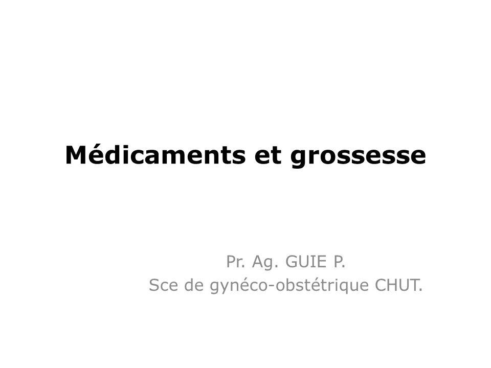 Médicaments et grossesse Pr. Ag. GUIE P. Sce de gynéco-obstétrique CHUT.