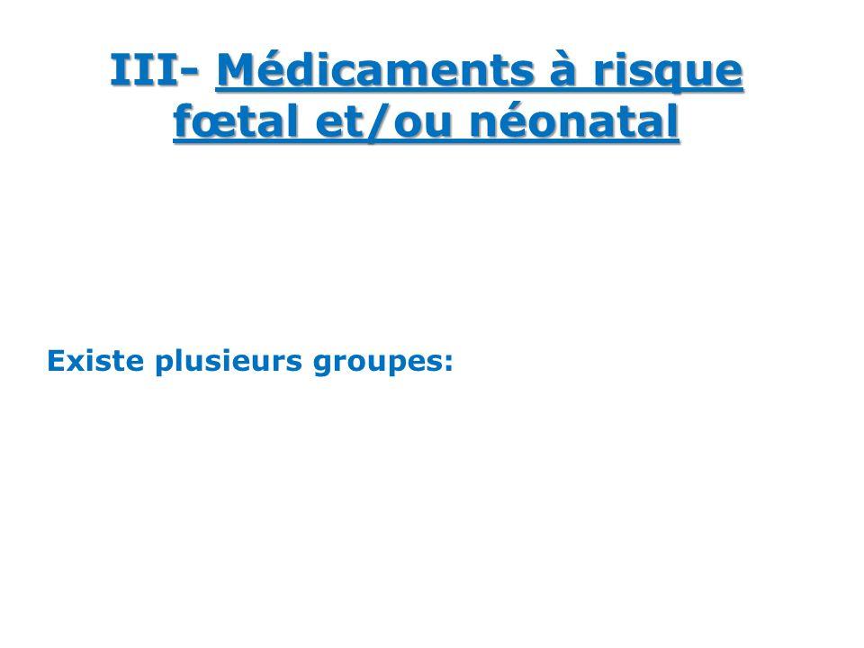 Existe plusieurs groupes: III- Médicaments à risque fœtal et/ou néonatal