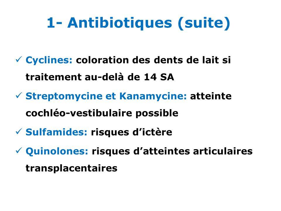 Cyclines: coloration des dents de lait si traitement au-delà de 14 SA Streptomycine et Kanamycine: atteinte cochléo-vestibulaire possible Sulfamides: