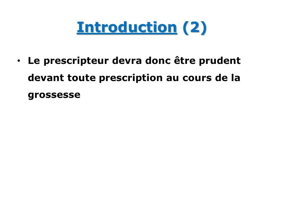 Introduction (2) Le prescripteur devra donc être prudent devant toute prescription au cours de la grossesse