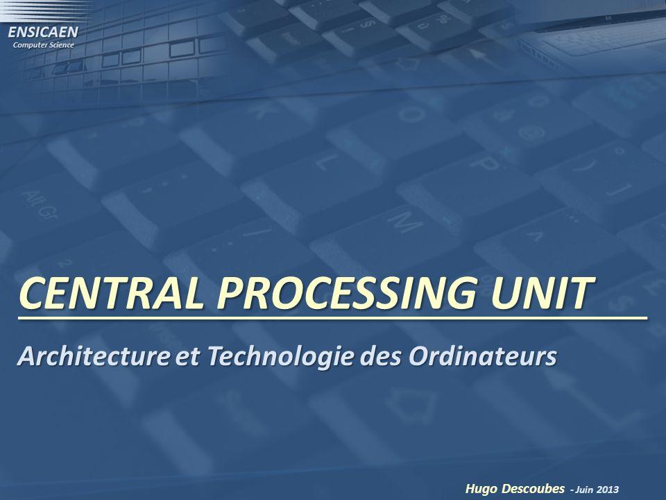 CENTRAL PROCESSING UNIT Hugo Descoubes - Juin 2013 Architecture et Technologie des Ordinateurs