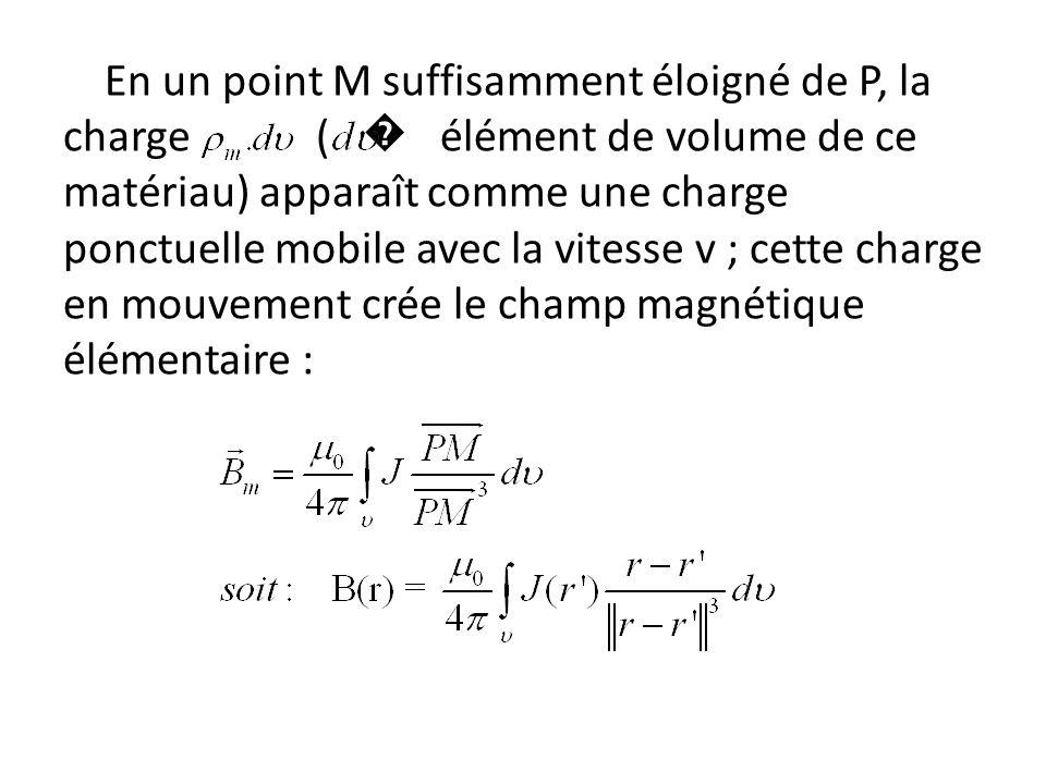 En un point M suffisamment éloigné de P, la charge ( élément de volume de ce matériau) apparaît comme une charge ponctuelle mobile avec la vitesse v ; cette charge en mouvement crée le champ magnétique élémentaire :