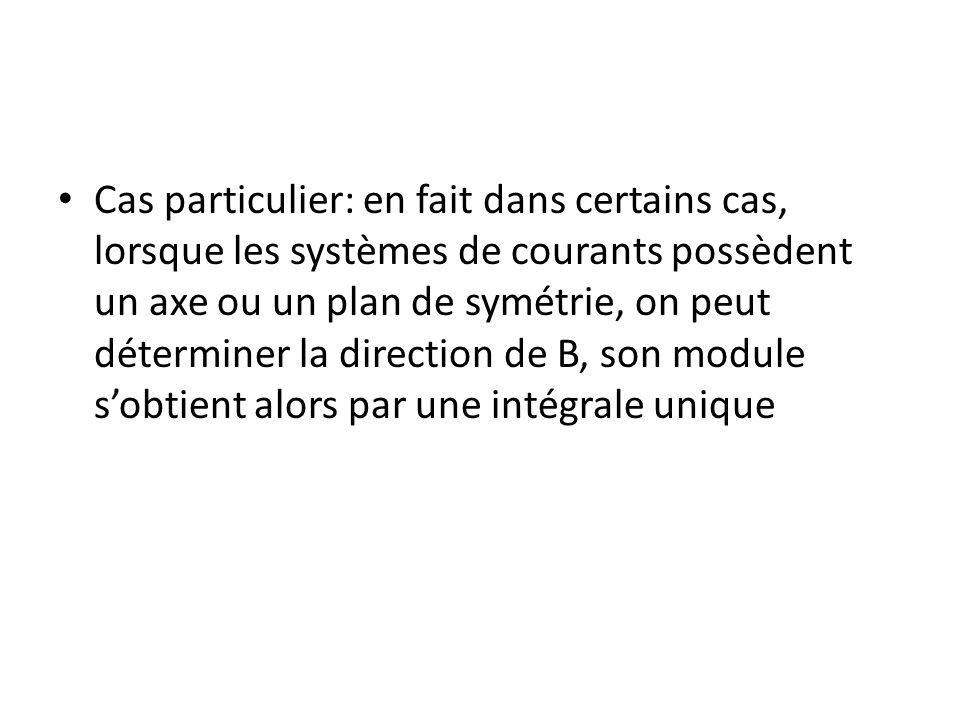 Cas particulier: en fait dans certains cas, lorsque les systèmes de courants possèdent un axe ou un plan de symétrie, on peut déterminer la direction de B, son module sobtient alors par une intégrale unique