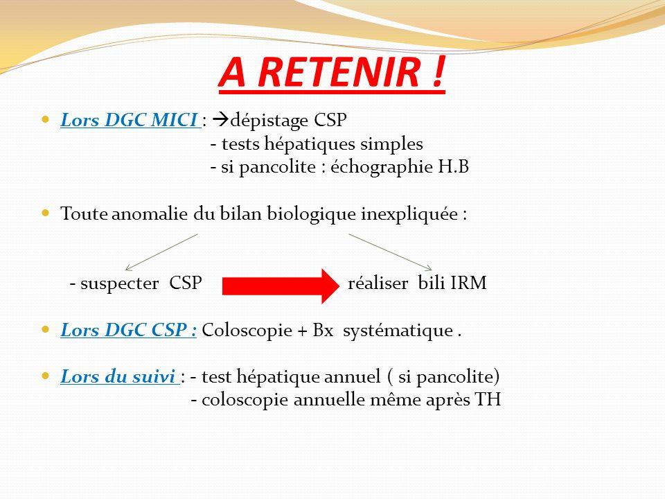 A RETENIR ! Lors DGC MICI : dépistage CSP - tests hépatiques simples - si pancolite : échographie H.B Toute anomalie du bilan biologique inexpliquée :