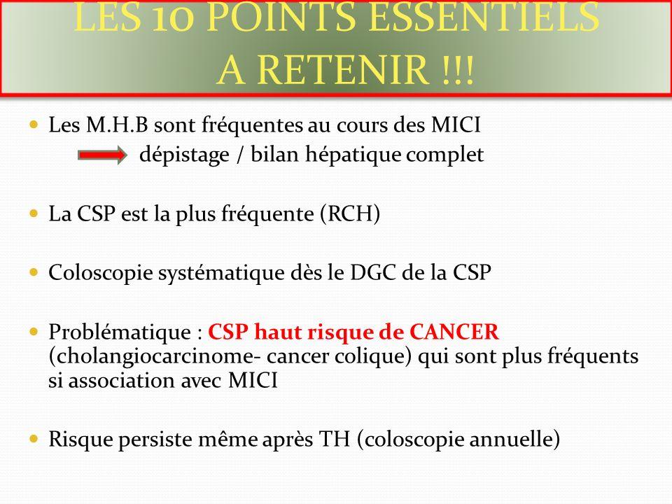 LES 10 POINTS ESSENTIELS A RETENIR !!! Les M.H.B sont fréquentes au cours des MICI dépistage / bilan hépatique complet La CSP est la plus fréquente (R