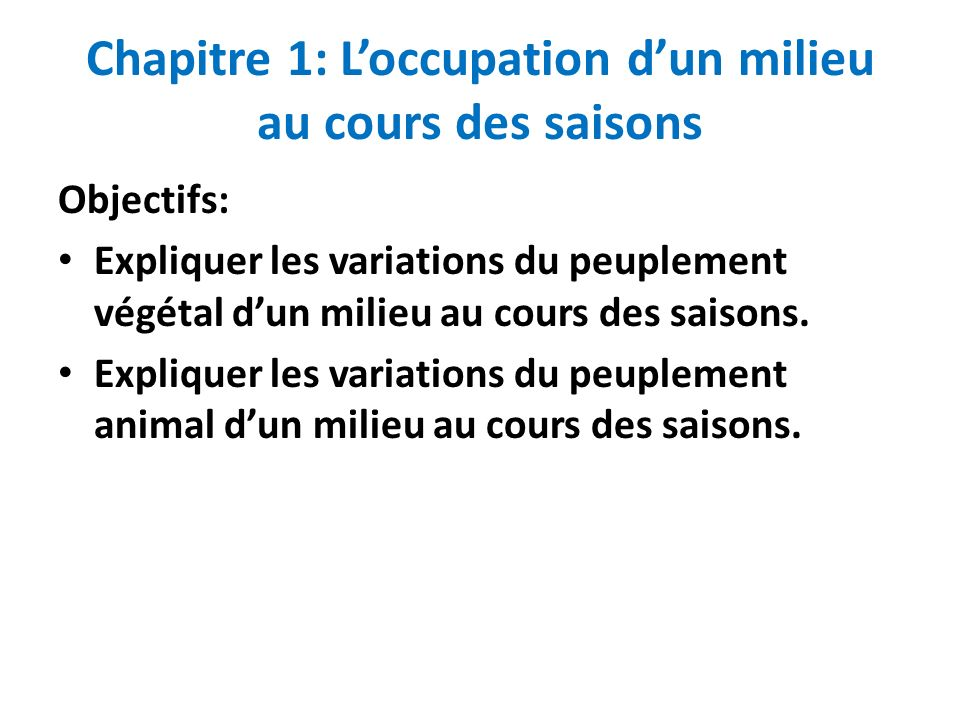 Chapitre 1: Loccupation dun milieu au cours des saisons Objectifs: Expliquer les variations du peuplement végétal dun milieu au cours des saisons. Exp