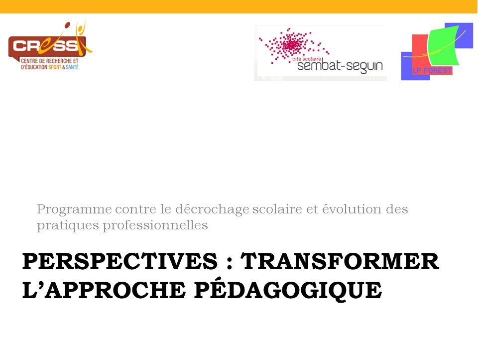 PERSPECTIVES : TRANSFORMER LAPPROCHE PÉDAGOGIQUE Programme contre le décrochage scolaire et évolution des pratiques professionnelles