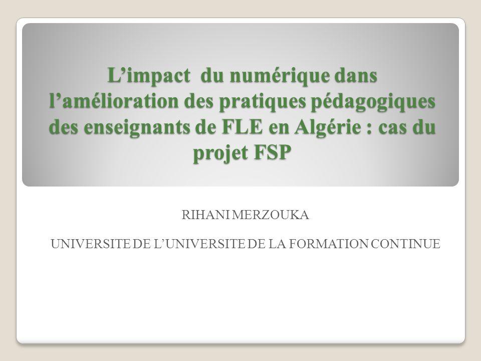 Limpact du numérique dans lamélioration des pratiques pédagogiques des enseignants de FLE en Algérie : cas du projet FSP RIHANI MERZOUKA UNIVERSITE DE LUNIVERSITE DE LA FORMATION CONTINUE