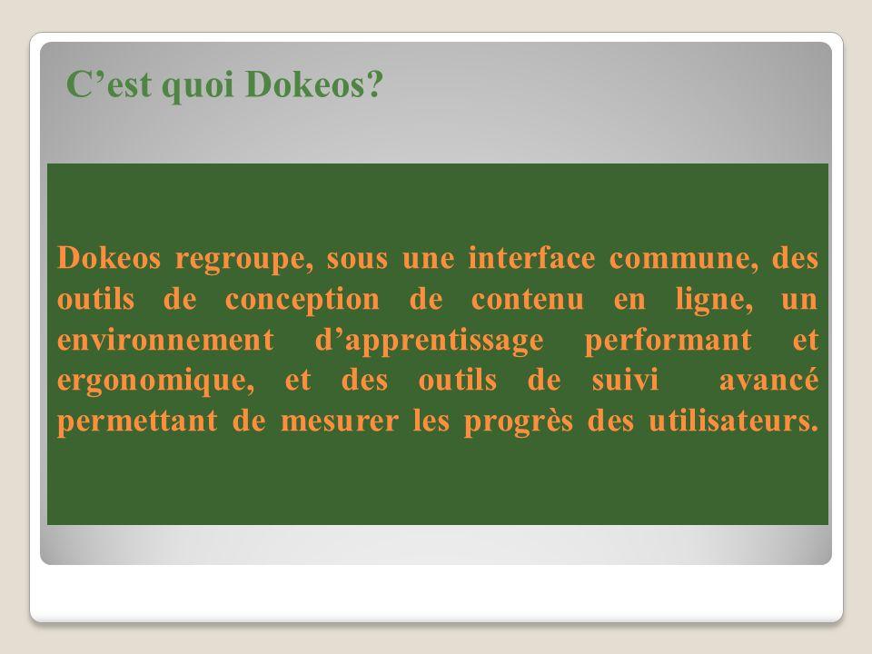Dokeos regroupe, sous une interface commune, des outils de conception de contenu en ligne, un environnement dapprentissage performant et ergonomique, et des outils de suivi avancé permettant de mesurer les progrès des utilisateurs.