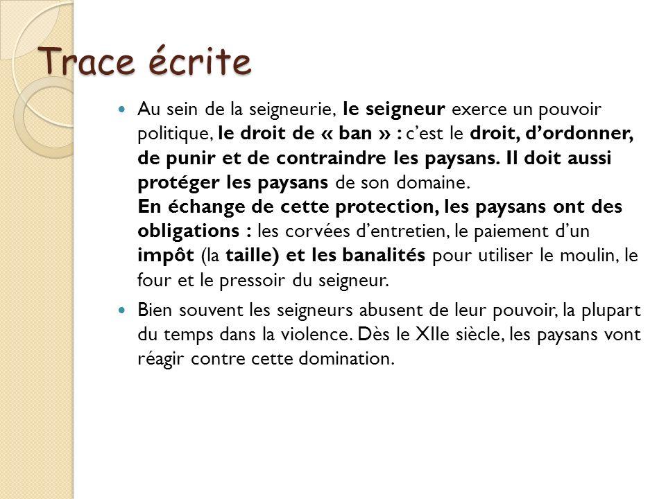 Trace écrite Au sein de la seigneurie, le seigneur exerce un pouvoir politique, le droit de « ban » : cest le droit, dordonner, de punir et de contrai
