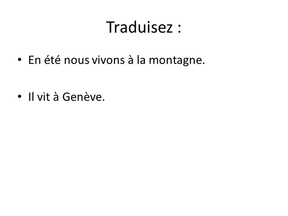 Traduisez : En été nous vivons à la montagne. Il vit à Genève.