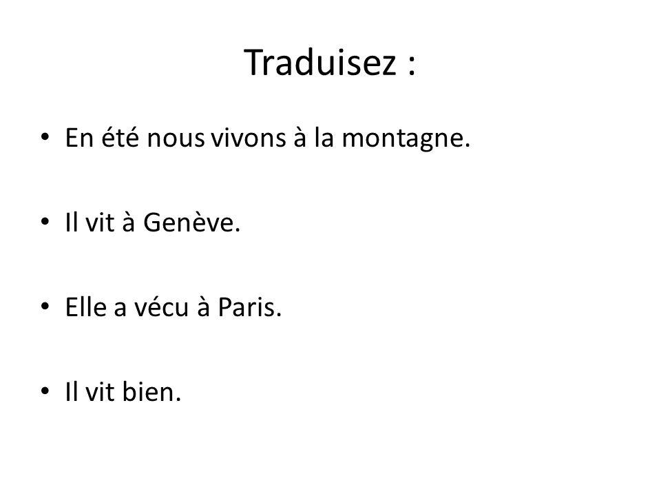 Traduisez : En été nous vivons à la montagne. Il vit à Genève. Elle a vécu à Paris. Il vit bien.
